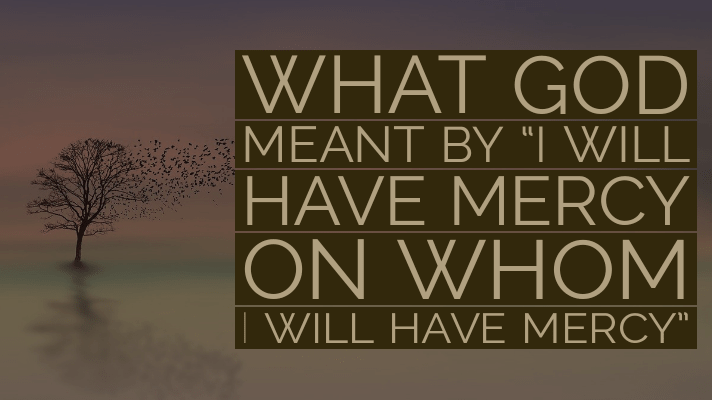 I will have mercy on whom I will have mercy